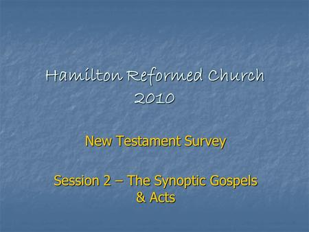 Hamilton Reformed Church 2010 New Testament Survey Session 2 – The Synoptic Gospels & Acts.