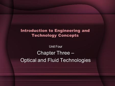 Introduction to Engineering and Technology Concepts Unit Four Chapter Three – Optical and Fluid Technologies.