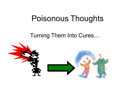 Poisonous Thoughts Turning Them Into Cures…. Some feelings tools don't work very well like: 1.Bottling things up: I feel like I`m going to explode! It`s.