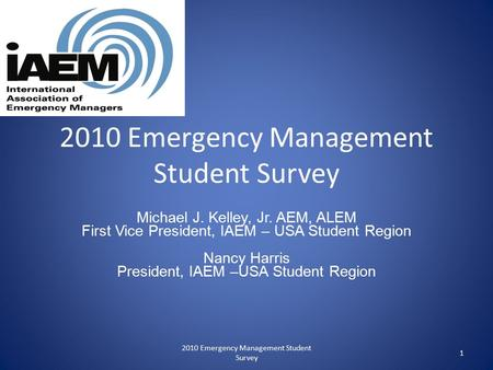 2010 Emergency Management Student Survey Michael J. Kelley, Jr. AEM, ALEM First Vice President, IAEM – USA Student Region Nancy Harris President, IAEM.