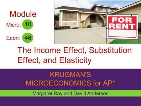 KRUGMAN'S MICROECONOMICS for AP* The Income Effect, Substitution Effect, and Elasticity Margaret Ray and David Anderson 46 10 Micro: Econ: Module.