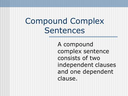 Compound Complex Sentences A compound complex sentence consists of two independent clauses and one dependent clause.