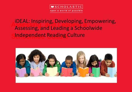 Assessing, and Leading a Schoolwide Culture iDEAL: Inspiring, Developing, Empowering, Assessing, and Leading a Schoolwide Independent Reading Culture.