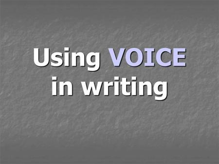 Using VOICE in writing. When you write with VOICE …. Readers feel like you are talking right to them. Readers feel like you are talking right to them.