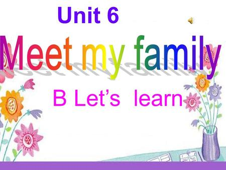 Unit 6 B Let's learn grandfathergrandmother father mother brother me.