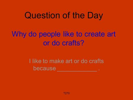 T270 Question of the Day Why do people like to create art or do crafts? I like to make art or do crafts because ____________.