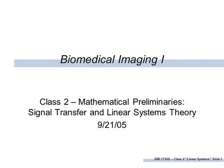 "BMI I FS05 – Class 2 ""Linear Systems"" Slide 1 Biomedical Imaging I Class 2 – Mathematical Preliminaries: Signal Transfer and Linear Systems Theory 9/21/05."