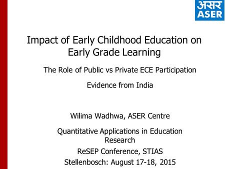 Impact of Early Childhood Education on Early Grade Learning The Role of Public vs Private ECE Participation Evidence from India Wilima Wadhwa, ASER Centre.