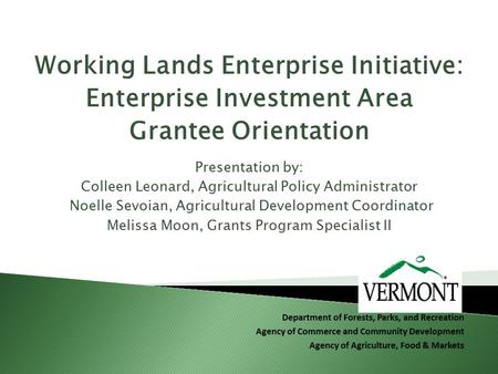 Working Lands Enterprise Initiative: Enterprise Investment Area Grantee Orientation Presentation by: Colleen Leonard, Agricultural Policy Administrator.