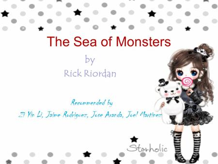 The Sea of Monsters by Rick Riordan Recommended by Zi Yin Li, Jaime Rodriguez, Jose Aranda, Joel Martinez.