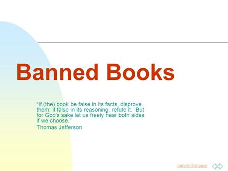 "Jump to first page Banned Books ""If (the) book be false in its facts, disprove them; if false in its reasoning, refute it. But for God's sake let us freely."
