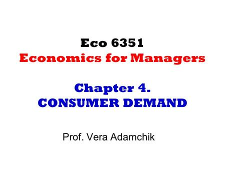 Eco 6351 Economics for Managers Chapter 4. CONSUMER DEMAND Prof. Vera Adamchik.