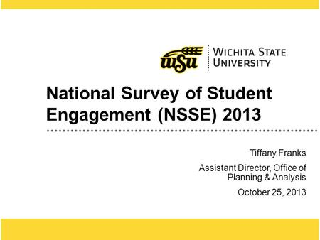1 National Survey of Student Engagement (NSSE) 2013 Tiffany Franks Assistant Director, Office of Planning & Analysis October 25, 2013.