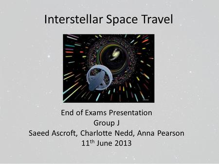 Interstellar Space Travel End of Exams Presentation Group J Saeed Ascroft, Charlotte Nedd, Anna Pearson 11 th June 2013.