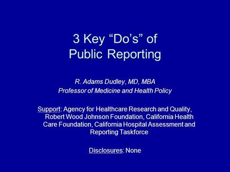"3 Key ""Do's"" of Public Reporting R. Adams Dudley, MD, MBA Professor of Medicine and Health Policy Support: Agency for Healthcare Research and Quality,"