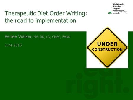 Renee Walker, MS, RD, LD, CNSC, FAND June 2015 Therapeutic Diet Order Writing: the road to implementation.