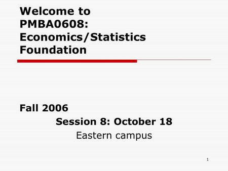 1 Welcome to PMBA0608: Economics/Statistics Foundation Fall 2006 Session 8: October 18 Eastern campus.