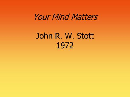 "Your Mind Matters John R. W. Stott 1972. 2 Mindless Christianity (Chapter 1)  ""Heaven forbid that knowledge without zeal should replace zeal without."