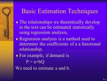 5.1 Basic Estimation Techniques  The relationships we theoretically develop in the text can be estimated statistically using regression analysis,  Regression.