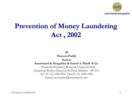 Amarchand mangaldas Private & Confidential1 Prevention of Money Laundering Act, 2002 By Shaneen Parikh Partner Amarchand & Mangaldas & Suresh A. Shroff.