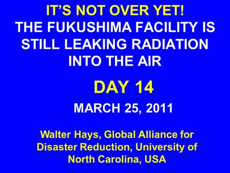 IT'S NOT OVER YET! THE FUKUSHIMA FACILITY IS STILL LEAKING RADIATION INTO THE AIR DAY 14 MARCH 25, 2011 Walter Hays, Global Alliance for Disaster Reduction,