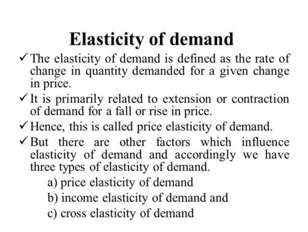 Elasticity of demand The elasticity of demand is defined as the rate of change in quantity demanded for a given change in price. It is primarily related.
