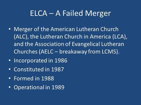 ELCA – A Failed Merger Merger of the American Lutheran Church (ALC), the Lutheran Church in America (LCA), and the Association of Evangelical Lutheran.