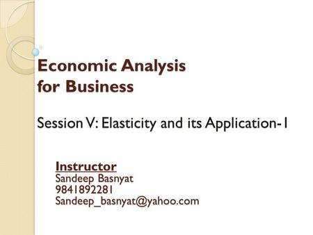 Economic Analysis for Business Session V: Elasticity and its Application-1 Instructor Sandeep Basnyat