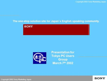 Presentation for Tokyo PC Users Group March 7 th 2002 The one-stop solution site for Japan`s English speaking community. Copyright 2002 Sony Marketing.
