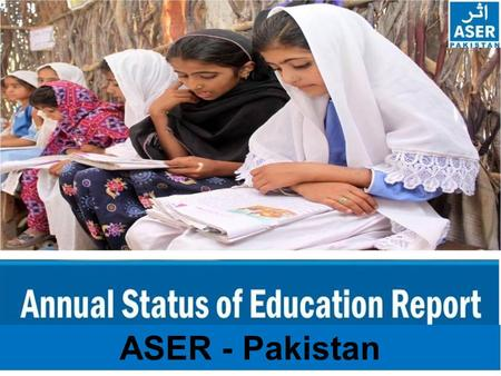 ASER - Pakistan. ASER PAKISTAN 2010-2015 ASER - The Annual Status of Education Report (ASER) is a citizen led large scale national household survey about.