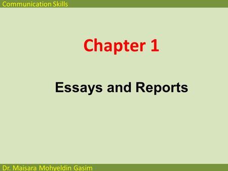 Communication Skills Dr. Maisara Mohyeldin Gasim Chapter 1 Essays and Reports.