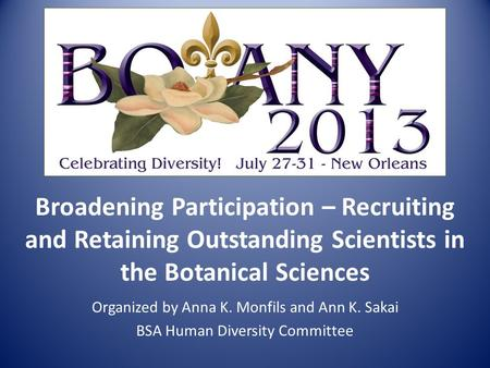 Broadening Participation – Recruiting and Retaining Outstanding Scientists in the Botanical Sciences Organized by Anna K. Monfils and Ann K. Sakai BSA.