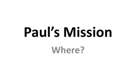 Paul's Mission Where?. Paul's Mission WHY? 2 Corinthians 11 I have worked much harder, been in prison more frequently, been flogged more severely,