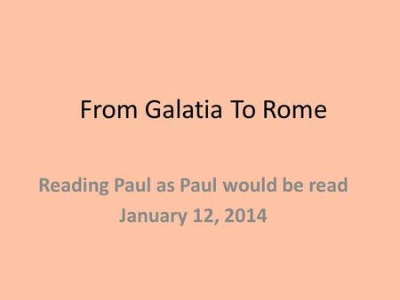 From Galatia To Rome Reading Paul as Paul would be read January 12, 2014.