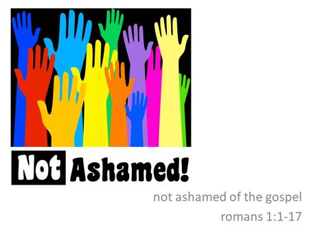 Not ashamed of the gospel romans 1:1-17. introductory comments the significance of rome paul and rome who, where, when the significance of this letter.