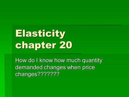 Elasticity chapter 20 How do I know how much quantity demanded changes when price changes???????