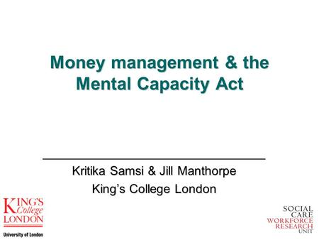 Money management & the Mental Capacity Act ________________________________ Kritika Samsi & Jill Manthorpe King's College London.