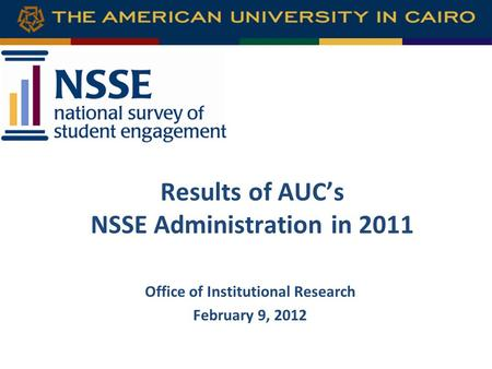 Results of AUC's NSSE Administration in 2011 Office of Institutional Research February 9, 2012.