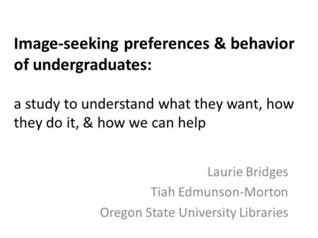 Image-seeking preferences & behavior of undergraduates: a study to understand what they want, how they do it, & how we can help Laurie Bridges Tiah Edmunson-Morton.