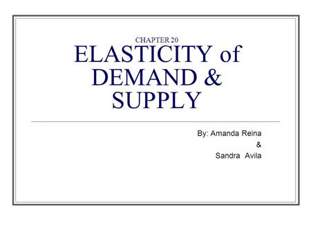 CHAPTER 20 ELASTICITY of DEMAND & SUPPLY By: Amanda Reina & Sandra Avila.