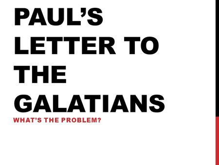 PAUL'S LETTER TO THE GALATIANS WHAT'S THE PROBLEM?
