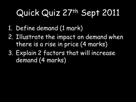 Quick Quiz 27 th Sept 2011 1.Define demand (1 mark) 2.Illustrate the impact on demand when there is a rise in price (4 marks) 3.Explain 2 factors that.