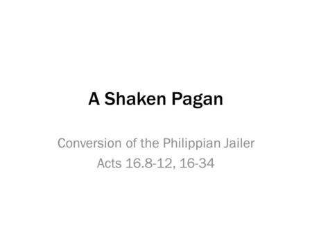 A Shaken Pagan Conversion of the Philippian Jailer Acts 16.8-12, 16-34.