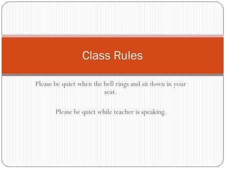 Please be quiet when the bell rings and sit down in your seat. Please be quiet while teacher is speaking. Class Rules.