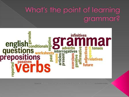  Unless you want to be an English teacher, you really only need to use the grammar necessary to write correctly-- for school, work, and your personal.
