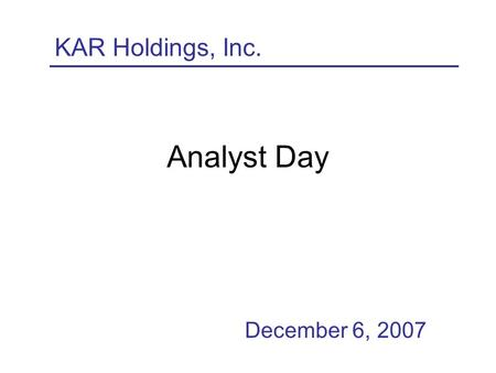 Analyst Day December 6, 2007 KAR Holdings, Inc.. 2 Forward-Looking Statements This presentation includes forward-looking statements within the meaning.