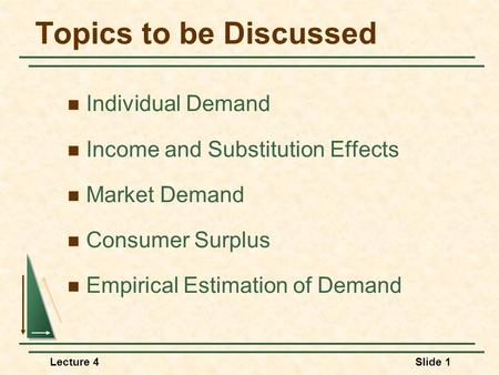 Lecture 4Slide 1 Topics to be Discussed Individual Demand Income and Substitution Effects Market Demand Consumer Surplus Empirical Estimation of Demand.