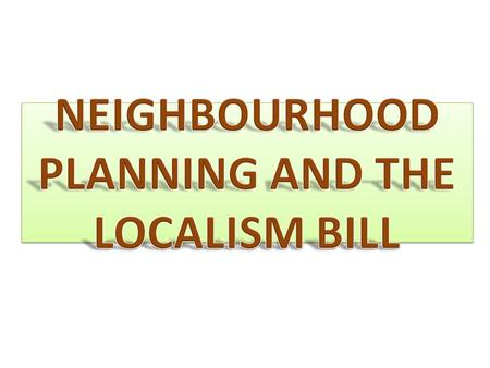 "The Localism bill is aimed at de-centralising power from Central Government and bringing it back to Communities and local government. ""The Localism Act."