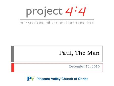 Paul, The Man December 12, 2010.  We're throwing the whole Project 4:4 schedule out the window...  And focusing on Paul the man  Class, Meet Saul of.