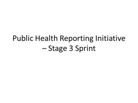 Public Health Reporting Initiative – Stage 3 Sprint.